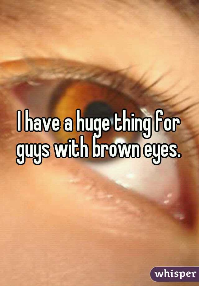 I have a huge thing for guys with brown eyes.