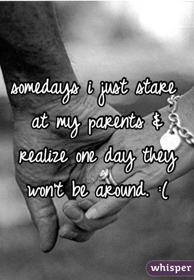 somedays i just stare at my parents & realize one day they won't be around. :(