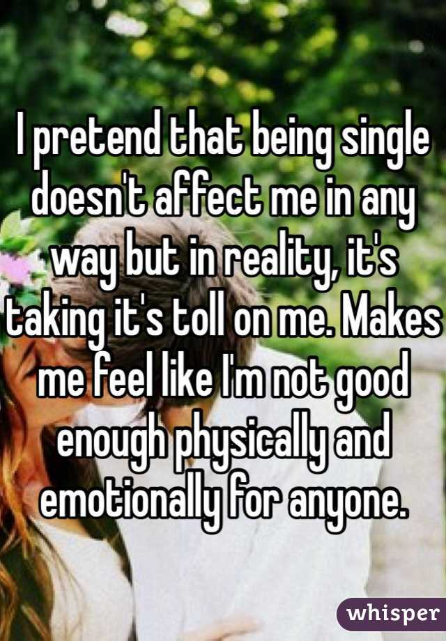 I pretend that being single doesn't affect me in any way but in reality, it's taking it's toll on me. Makes me feel like I'm not good enough physically and emotionally for anyone.