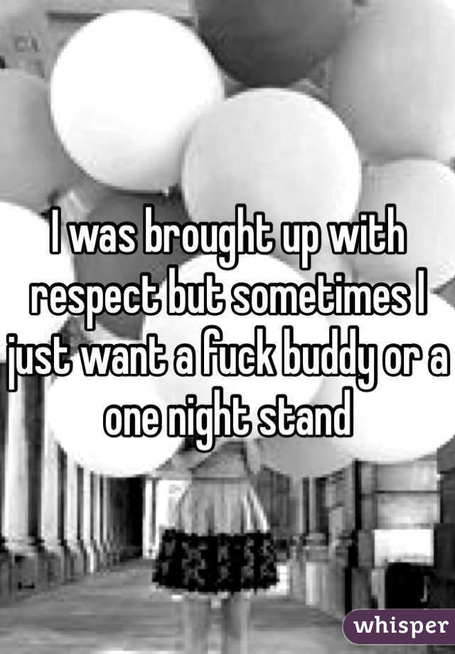 I was brought up with respect but sometimes I just want a fuck buddy or a one night stand