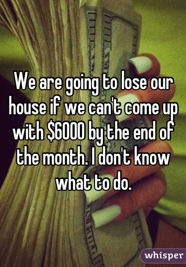 We are going to lose our house if we can't come up with $6000 by the end of the month. I don't know what to do.