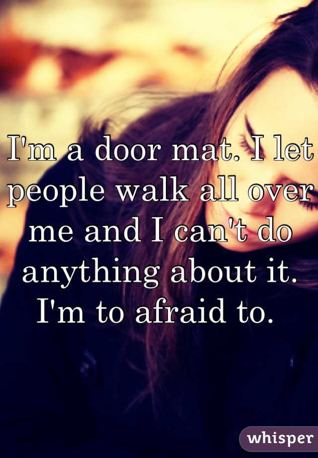 I'm a door mat. I let people walk all over me and I can't do anything about it. I'm to afraid to.