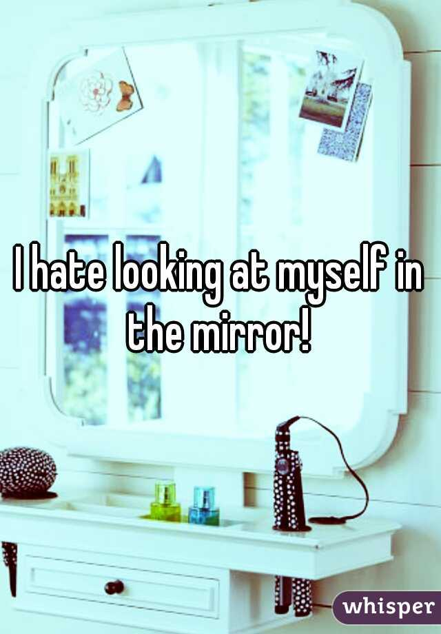 I hate looking at myself in the mirror!