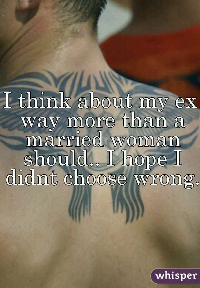 I think about my ex way more than a married woman should.. I hope I didnt choose wrong.