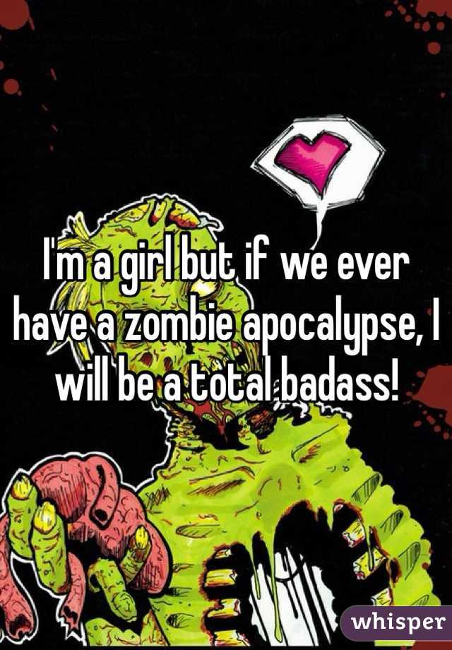 I'm a girl but if we ever have a zombie apocalypse, I will be a total badass!