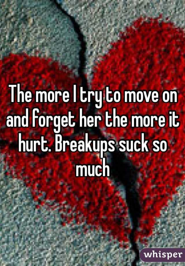 The more I try to move on and forget her the more it hurt. Breakups suck so much