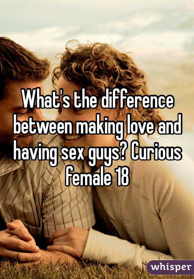 What's the difference between making love and having sex guys? Curious female 18