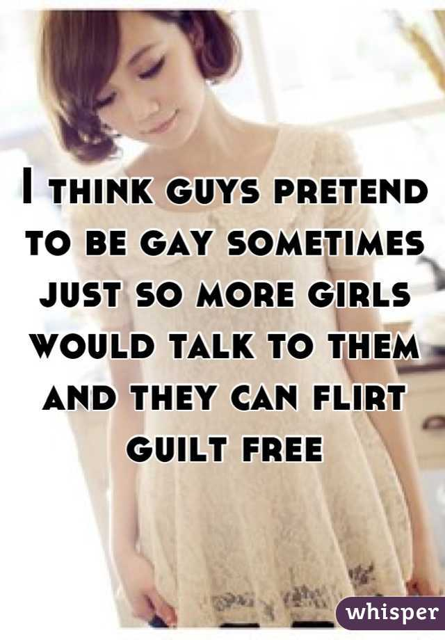 I think guys pretend to be gay sometimes just so more girls would talk to them and they can flirt guilt free