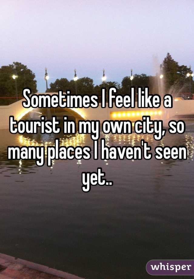 Sometimes I feel like a tourist in my own city, so many places I haven't seen yet..