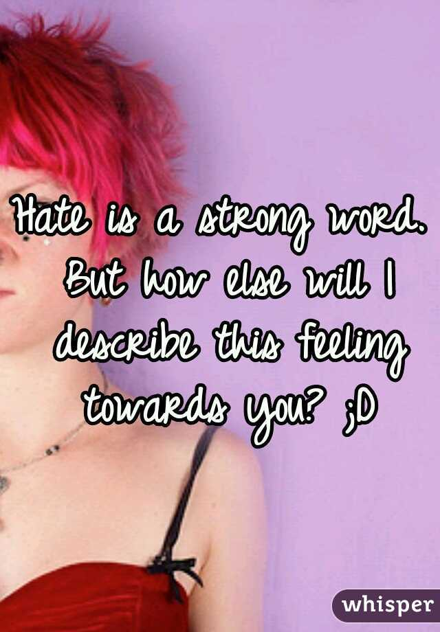 Hate is a strong word. But how else will I describe this feeling towards you? ;D