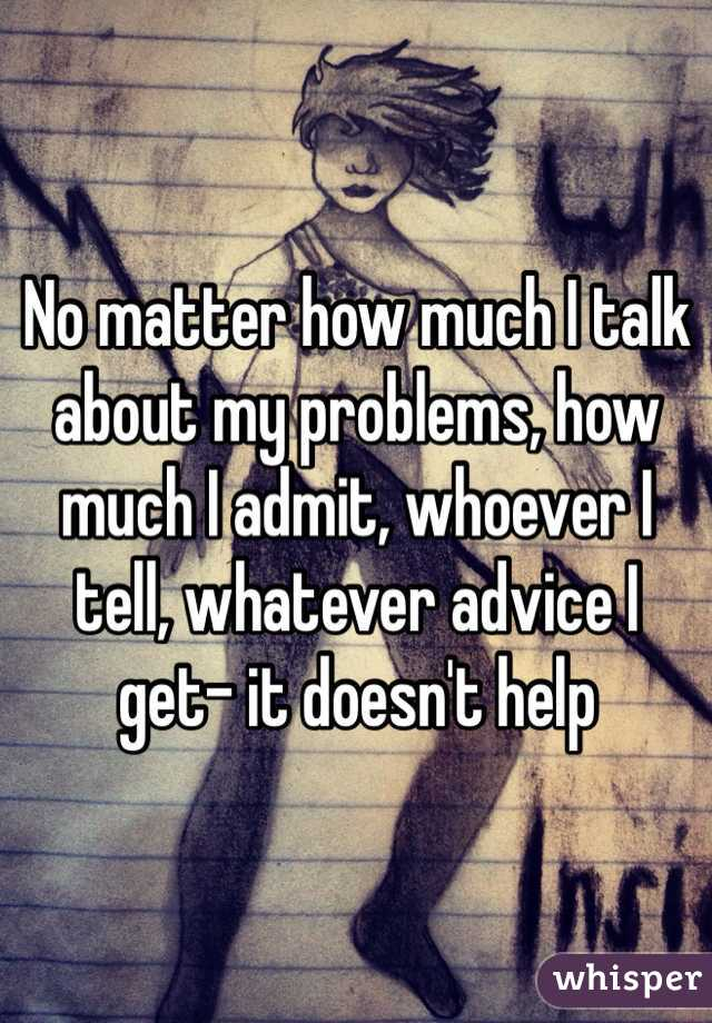 No matter how much I talk about my problems, how much I admit, whoever I tell, whatever advice I get- it doesn't help