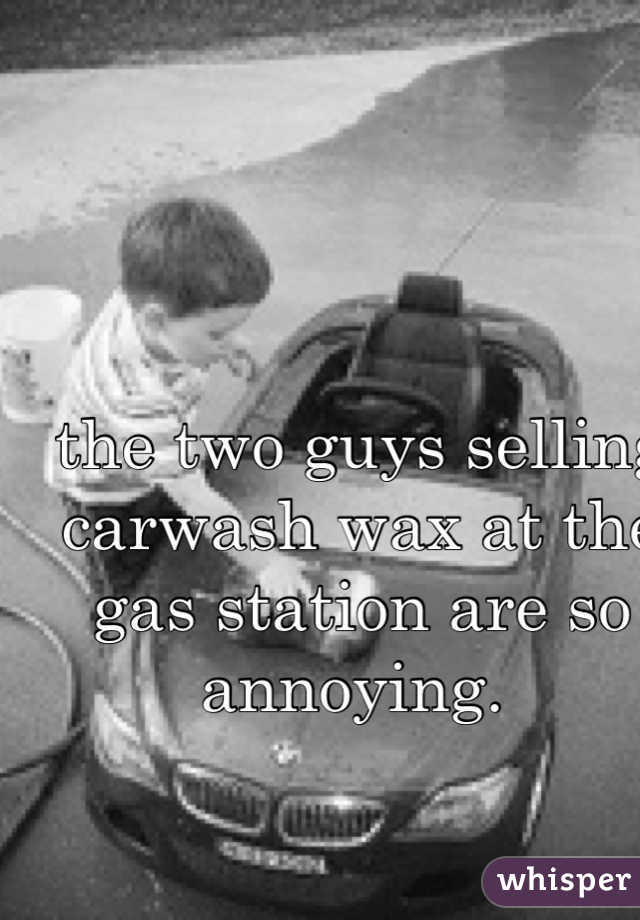 the two guys selling carwash wax at the gas station are so annoying.
