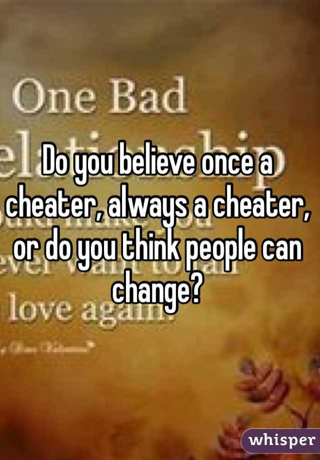 Do you believe once a cheater, always a cheater, or do you think people can change?