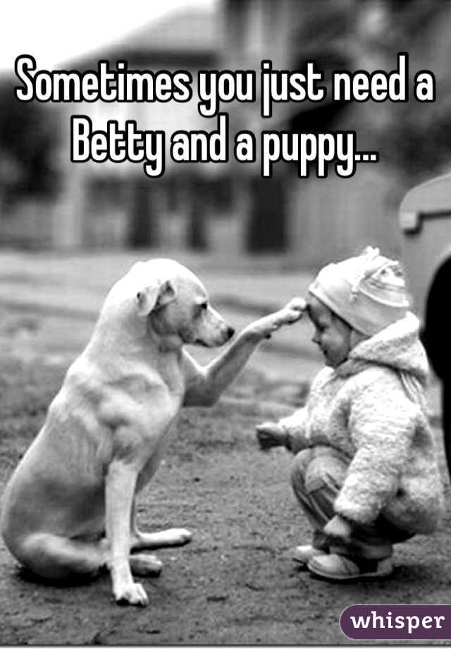 Sometimes you just need a Betty and a puppy...