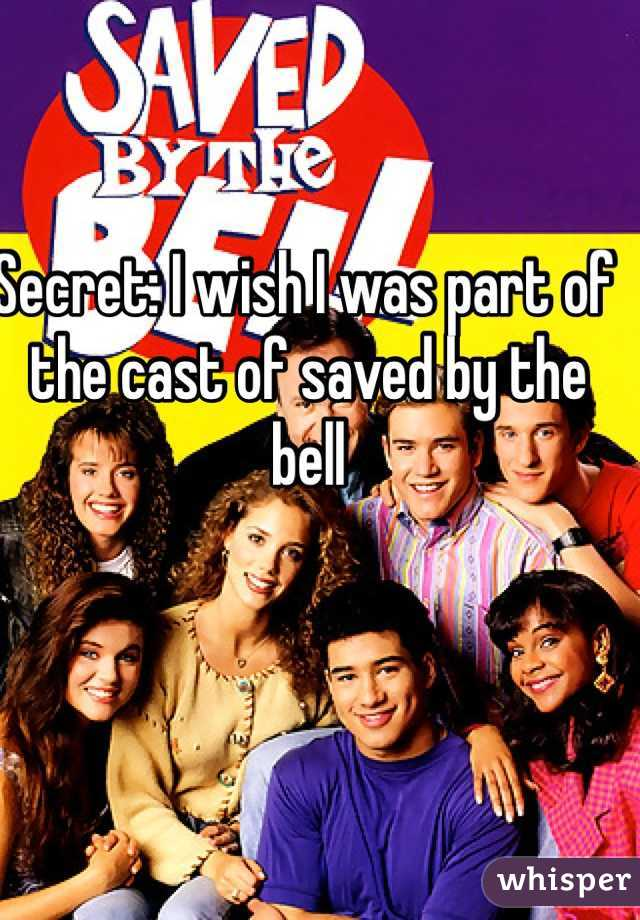 Secret: I wish I was part of the cast of saved by the bell