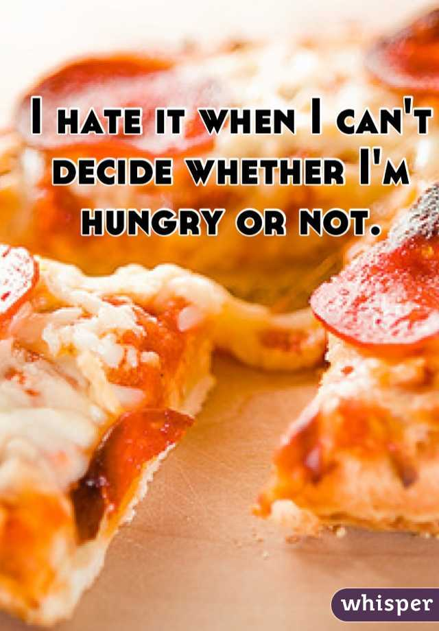 I hate it when I can't decide whether I'm hungry or not.