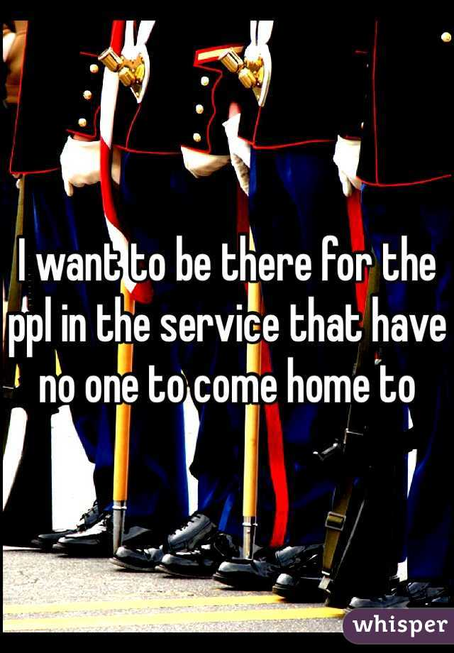 I want to be there for the ppl in the service that have no one to come home to