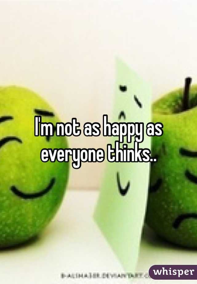 I'm not as happy as everyone thinks..