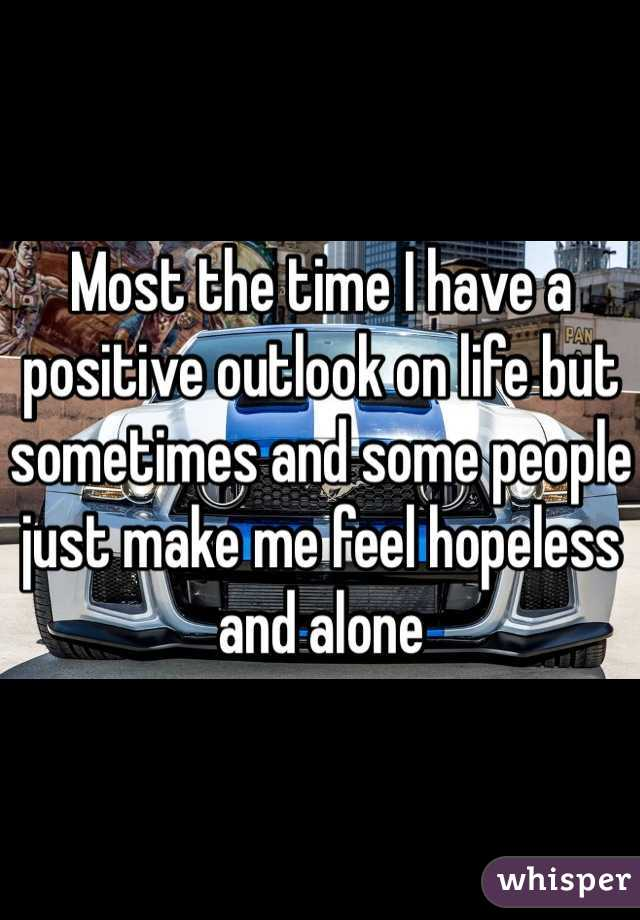 Most the time I have a positive outlook on life but sometimes and some people just make me feel hopeless and alone