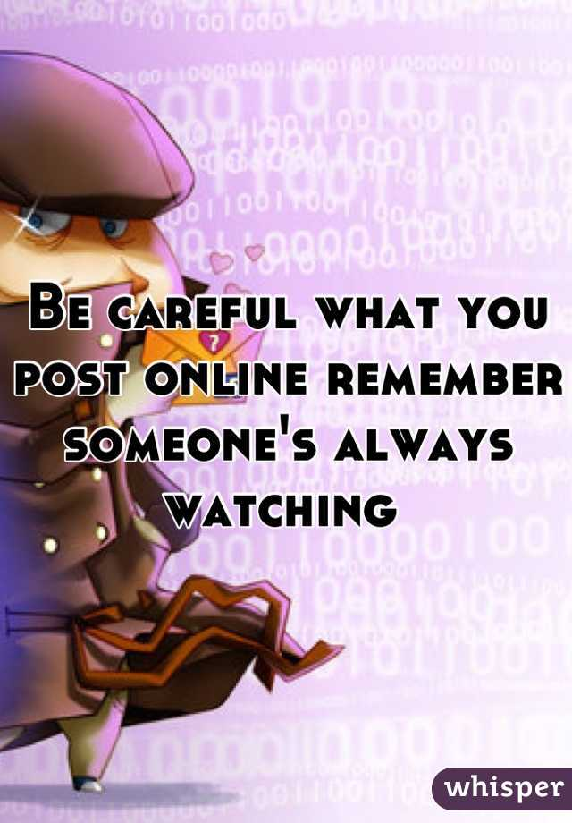 Be careful what you post online remember someone's always watching