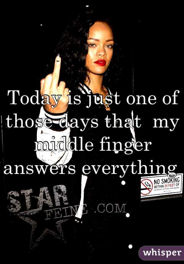 Today is just one of those days that  my middle finger answers everything