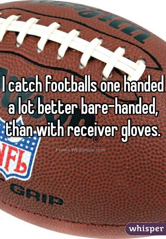 I catch footballs one handed a lot better bare-handed, than with receiver gloves.