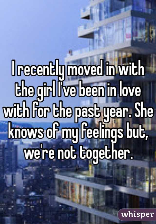 I recently moved in with the girl I've been in love with for the past year. She knows of my feelings but, we're not together.