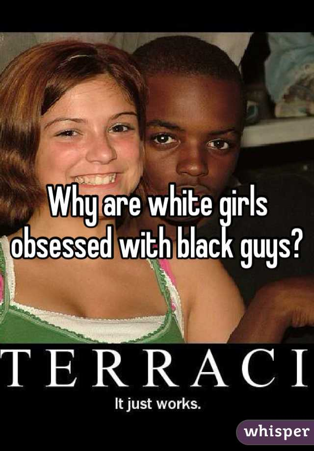 Why are white girls obsessed with black guys?