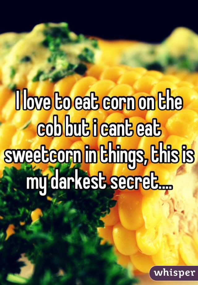 I love to eat corn on the cob but i cant eat sweetcorn in things, this is my darkest secret....