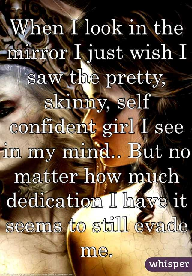 When I look in the mirror I just wish I saw the pretty, skinny, self confident girl I see in my mind.. But no matter how much dedication I have it seems to still evade me.