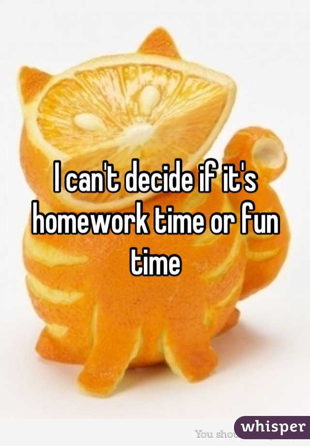 I can't decide if it's homework time or fun time