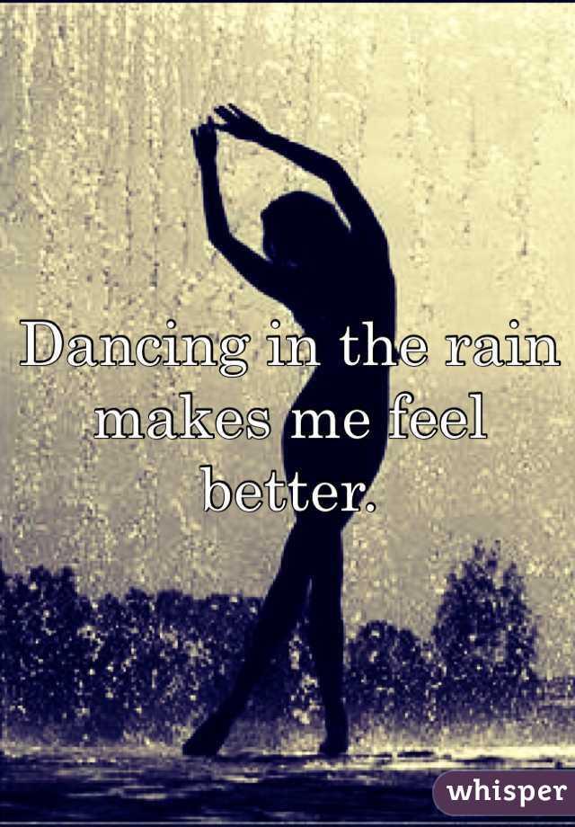 Dancing in the rain makes me feel better.