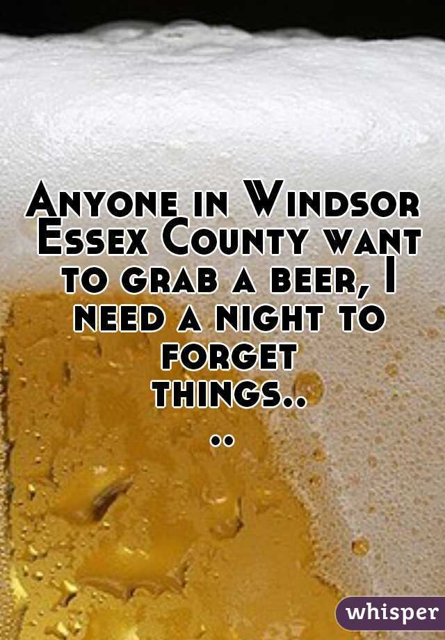 Anyone in Windsor Essex County want to grab a beer, I need a night to forget things....