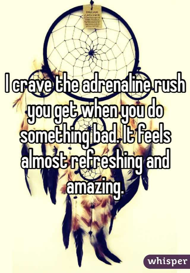I crave the adrenaline rush you get when you do something bad. It feels almost refreshing and amazing.