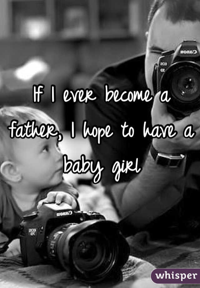 If I ever become a father, I hope to have a baby girl