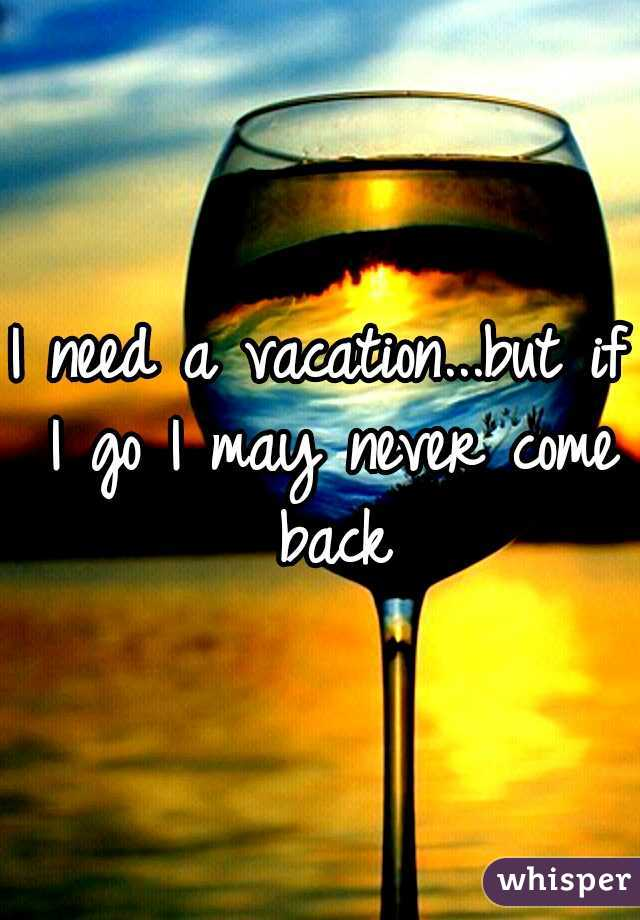 I need a vacation...but if I go I may never come back