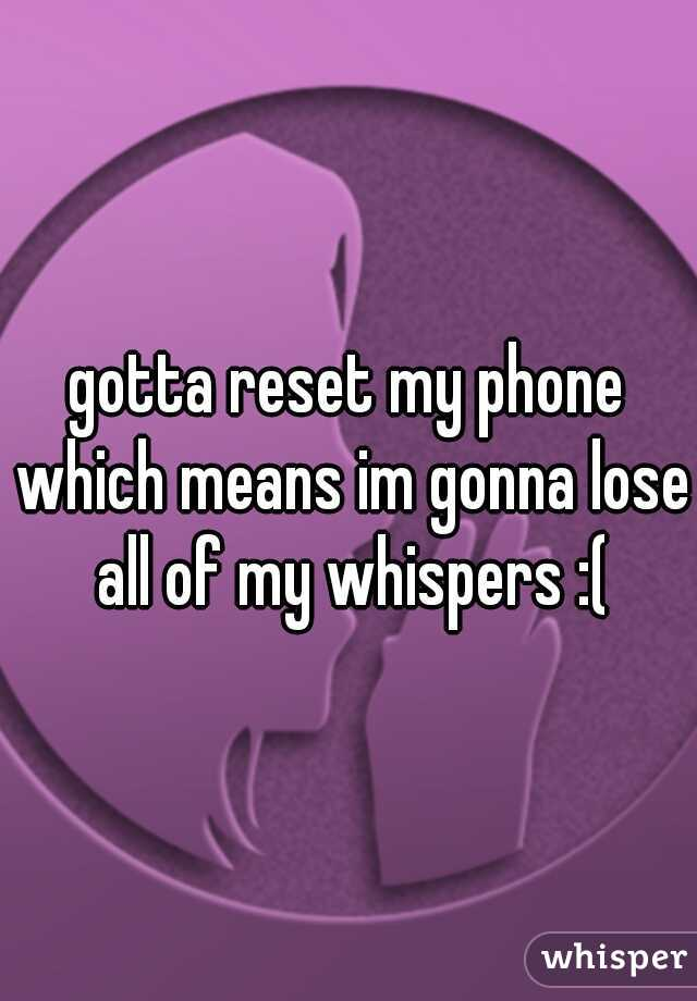 gotta reset my phone which means im gonna lose all of my whispers :(