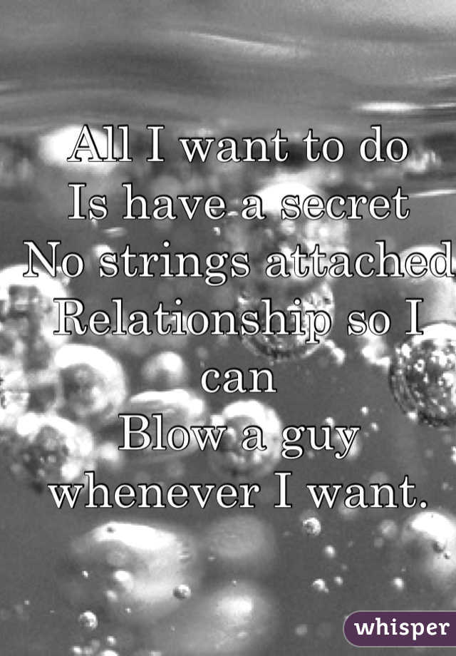 All I want to do  Is have a secret  No strings attached  Relationship so I can Blow a guy whenever I want.