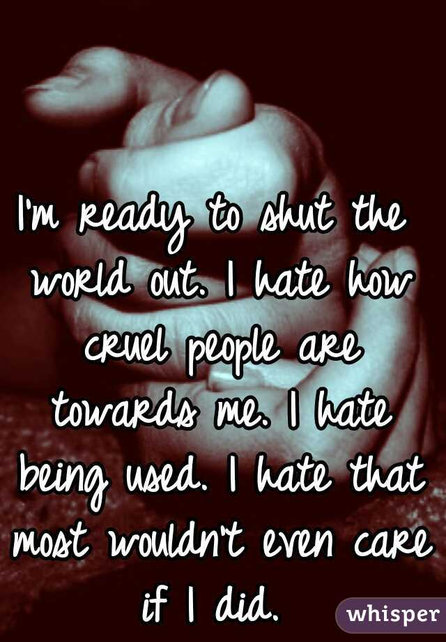 I'm ready to shut the world out. I hate how cruel people are towards me. I hate being used. I hate that most wouldn't even care if I did.