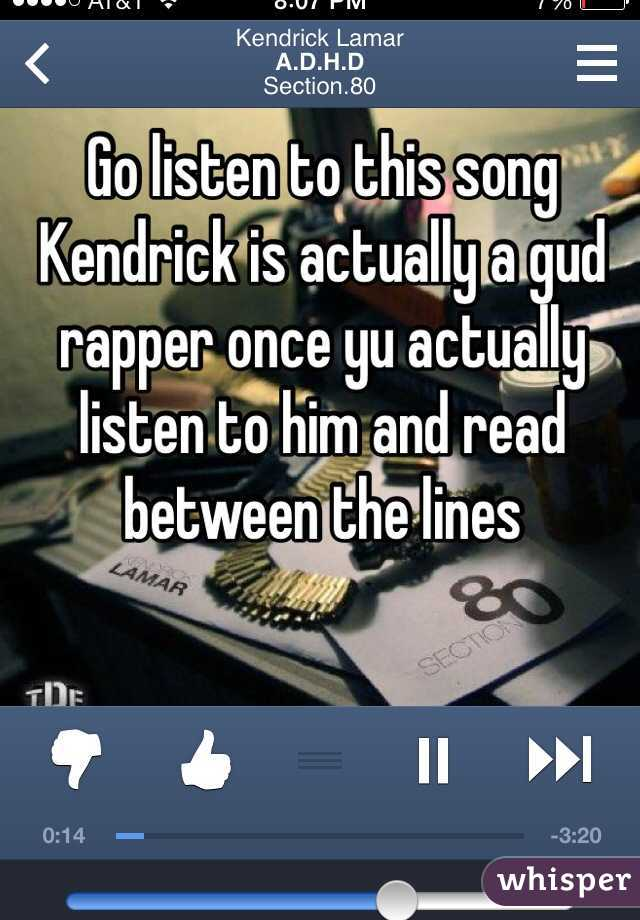 Go listen to this song Kendrick is actually a gud rapper once yu actually listen to him and read between the lines