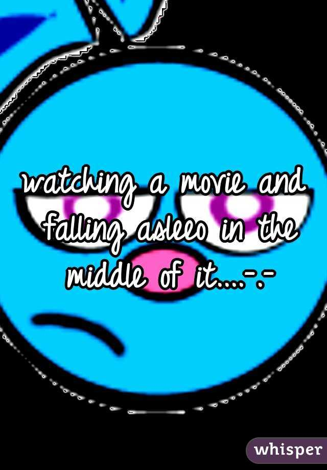 watching a movie and falling asleeo in the middle of it....-.-