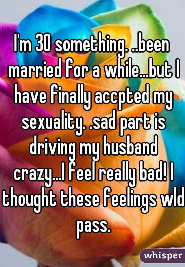 I'm 30 something. ..been married for a while...but I have finally accpted my sexuality. .sad part is driving my husband crazy...I feel really bad! I thought these feelings wld pass.