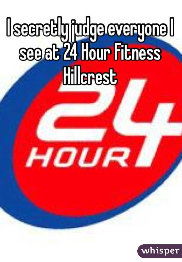 I secretly judge everyone I see at 24 Hour Fitness Hillcrest