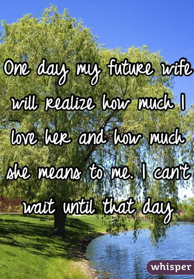 One day my future wife will realize how much I love her and how much she means to me. I can't wait until that day