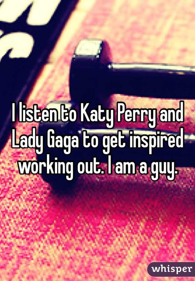 I listen to Katy Perry and Lady Gaga to get inspired working out. I am a guy.