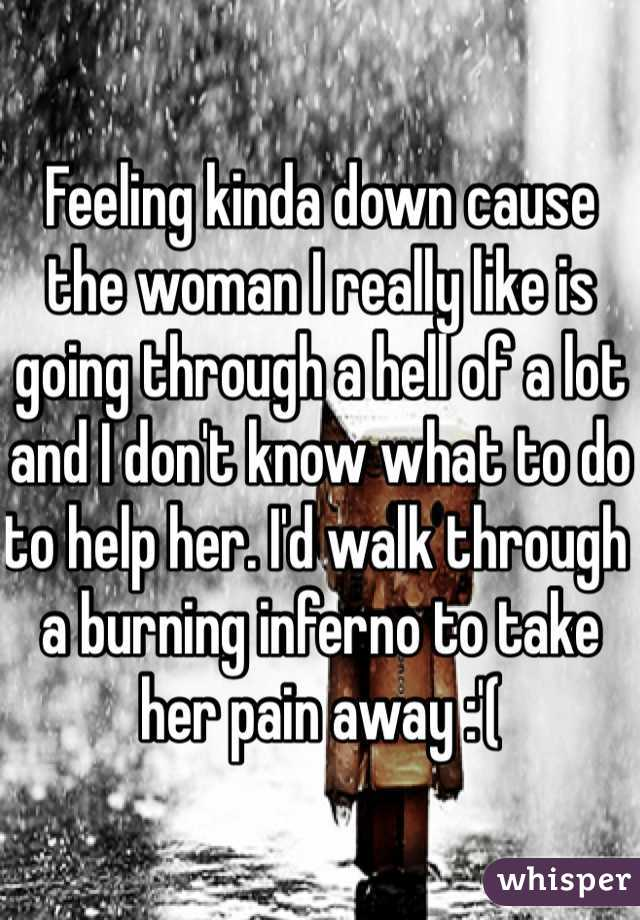Feeling kinda down cause the woman I really like is going through a hell of a lot and I don't know what to do to help her. I'd walk through a burning inferno to take her pain away :'(