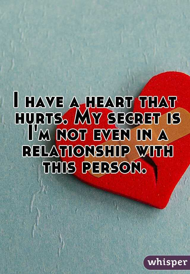 I have a heart that hurts. My secret is I'm not even in a relationship with this person.