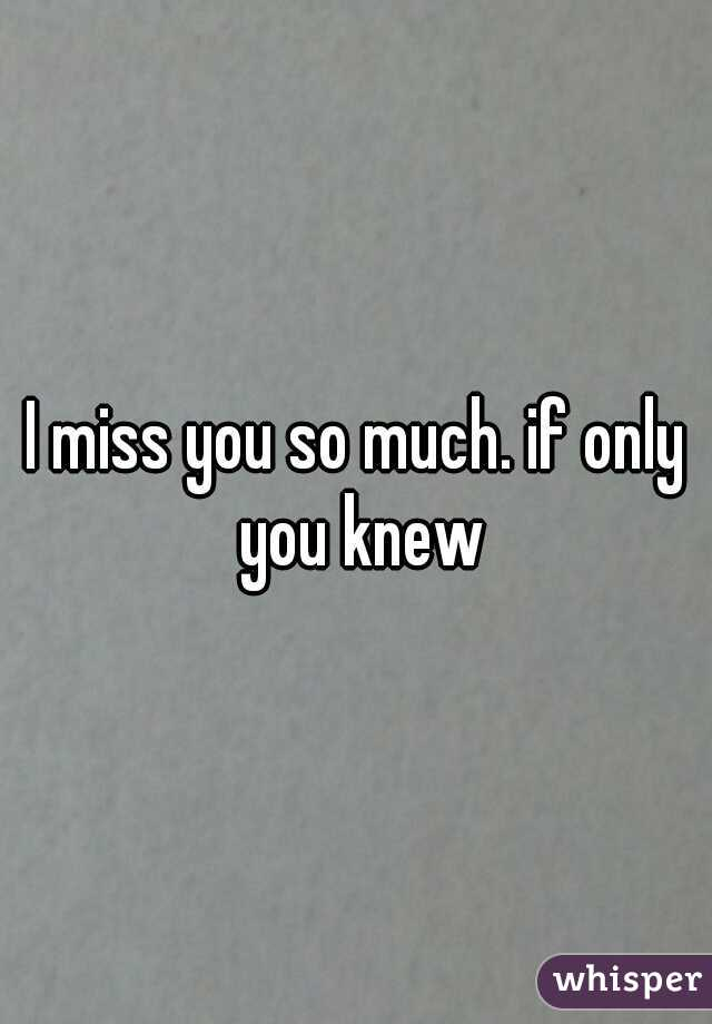 I miss you so much. if only you knew