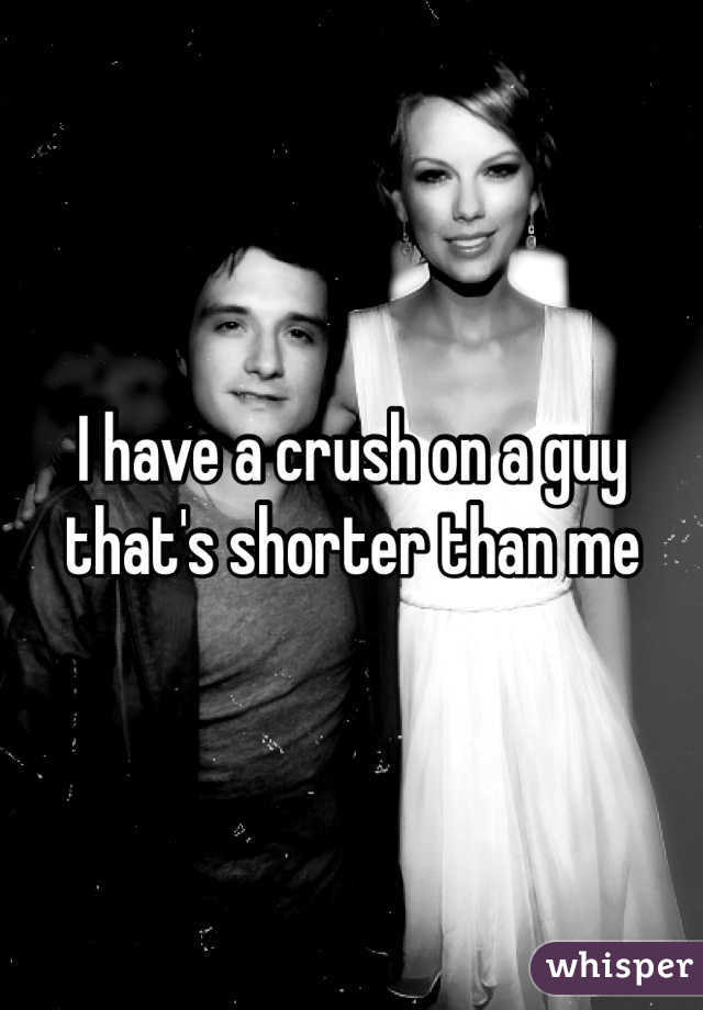 I have a crush on a guy that's shorter than me