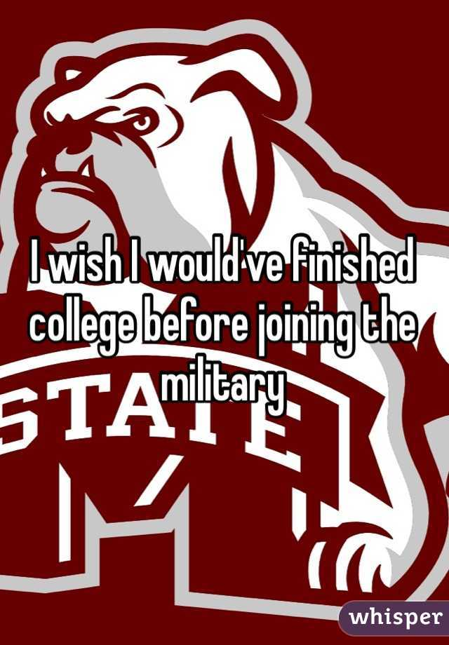 I wish I would've finished college before joining the military